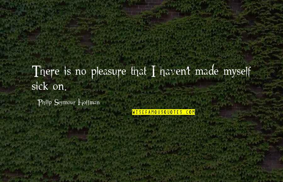 Seymour Hoffman Quotes By Philip Seymour Hoffman: There is no pleasure that I haven't made