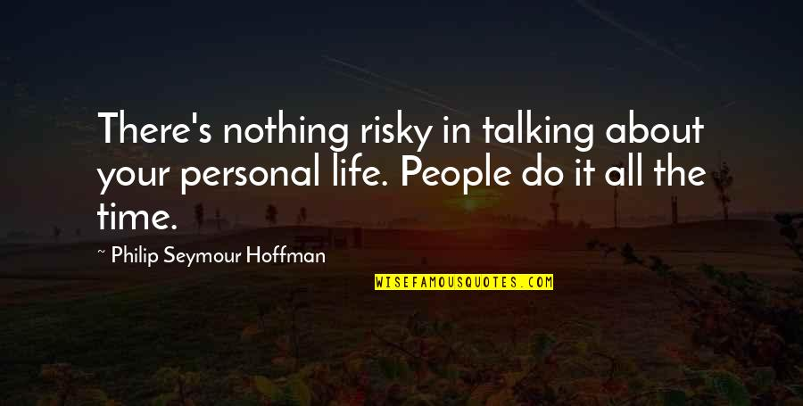 Seymour Hoffman Quotes By Philip Seymour Hoffman: There's nothing risky in talking about your personal