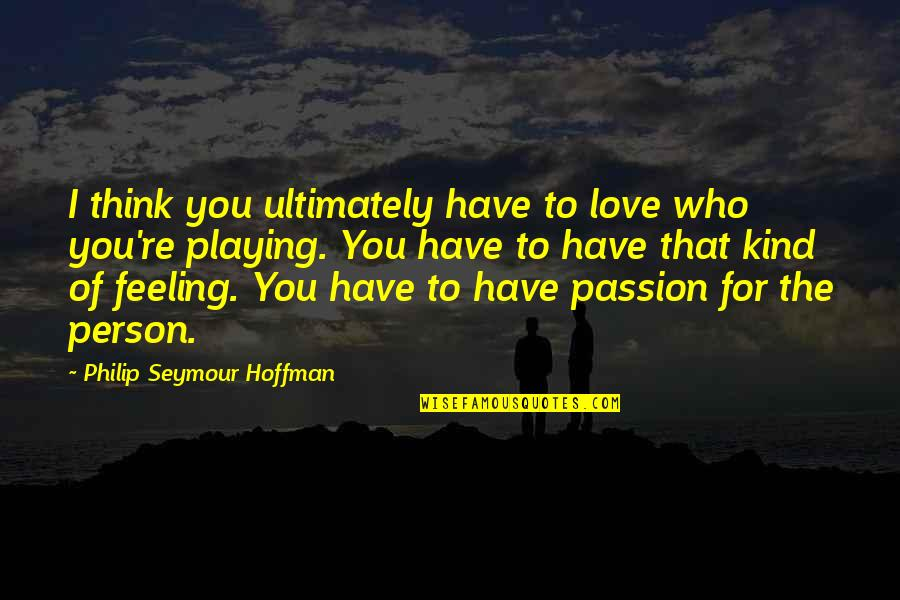 Seymour Hoffman Quotes By Philip Seymour Hoffman: I think you ultimately have to love who
