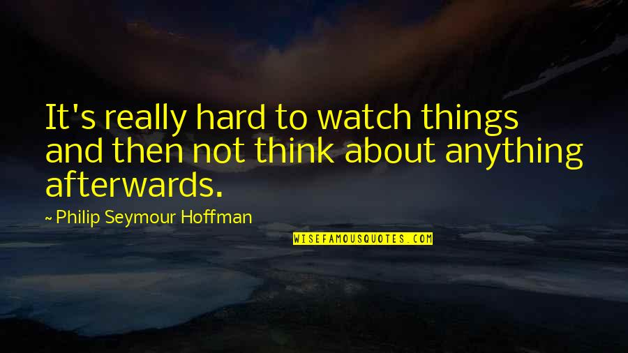 Seymour Hoffman Quotes By Philip Seymour Hoffman: It's really hard to watch things and then
