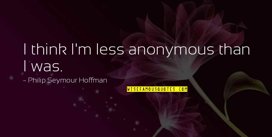 Seymour Hoffman Quotes By Philip Seymour Hoffman: I think I'm less anonymous than I was.