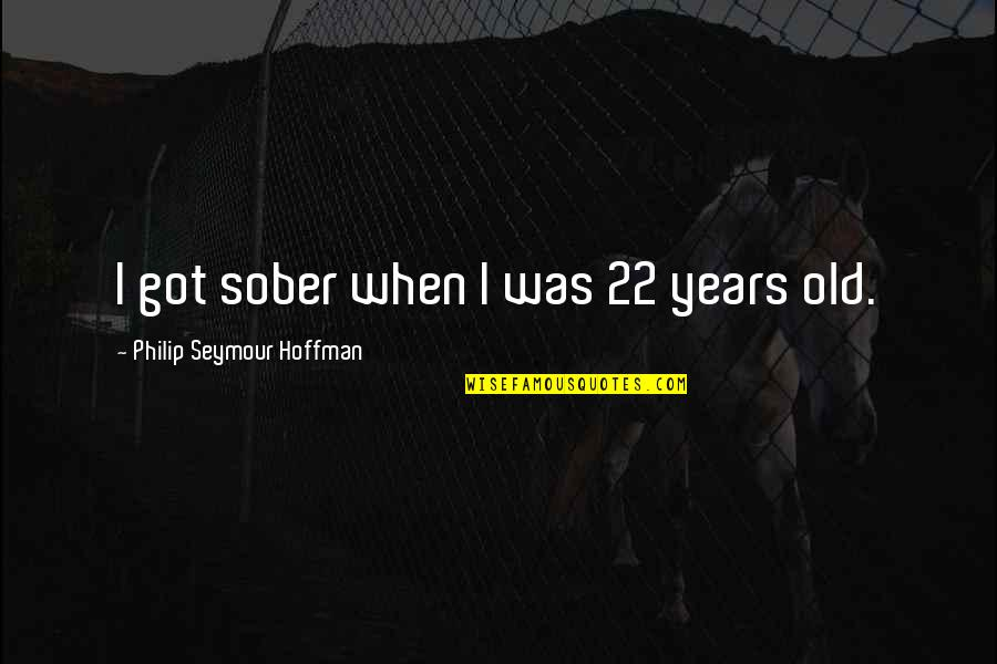 Seymour Hoffman Quotes By Philip Seymour Hoffman: I got sober when I was 22 years