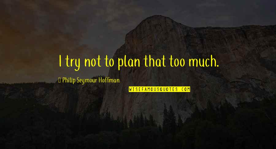 Seymour Hoffman Quotes By Philip Seymour Hoffman: I try not to plan that too much.
