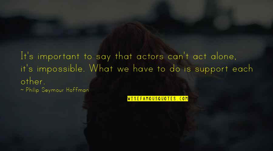 Seymour Hoffman Quotes By Philip Seymour Hoffman: It's important to say that actors can't act