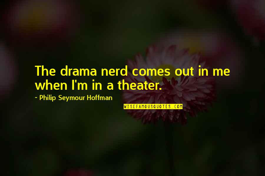 Seymour Hoffman Quotes By Philip Seymour Hoffman: The drama nerd comes out in me when
