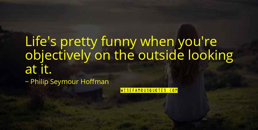 Seymour Hoffman Quotes By Philip Seymour Hoffman: Life's pretty funny when you're objectively on the