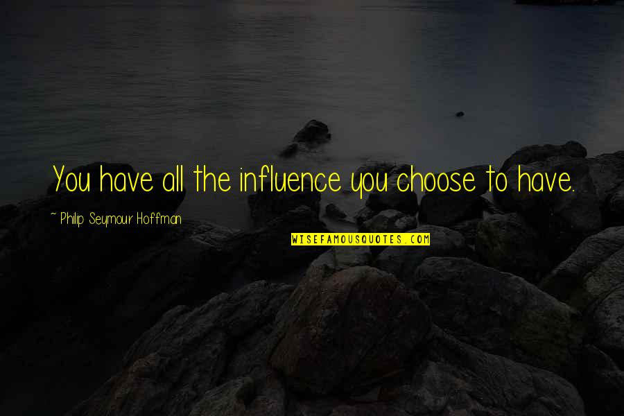 Seymour Hoffman Quotes By Philip Seymour Hoffman: You have all the influence you choose to