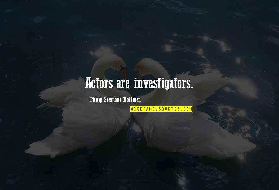 Seymour Hoffman Quotes By Philip Seymour Hoffman: Actors are investigators.