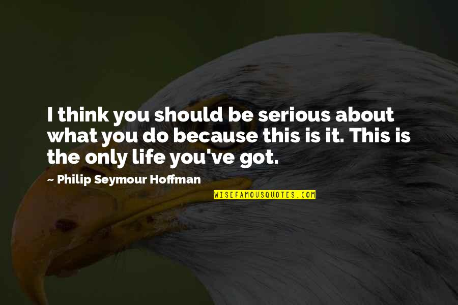 Seymour Hoffman Quotes By Philip Seymour Hoffman: I think you should be serious about what