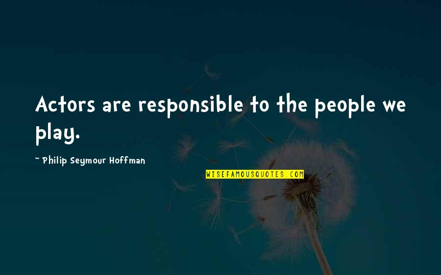 Seymour Hoffman Quotes By Philip Seymour Hoffman: Actors are responsible to the people we play.