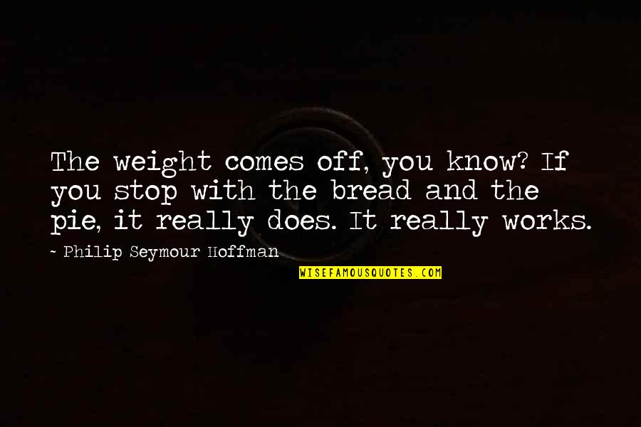 Seymour Hoffman Quotes By Philip Seymour Hoffman: The weight comes off, you know? If you