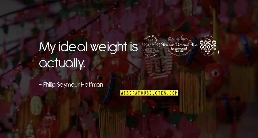 Seymour Hoffman Quotes By Philip Seymour Hoffman: My ideal weight is 205, actually.