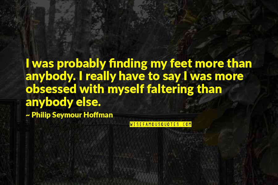 Seymour Hoffman Quotes By Philip Seymour Hoffman: I was probably finding my feet more than