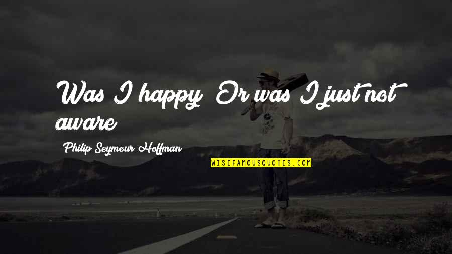 Seymour Hoffman Quotes By Philip Seymour Hoffman: Was I happy? Or was I just not