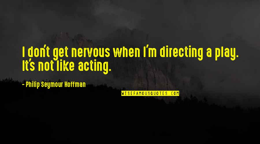 Seymour Hoffman Quotes By Philip Seymour Hoffman: I don't get nervous when I'm directing a