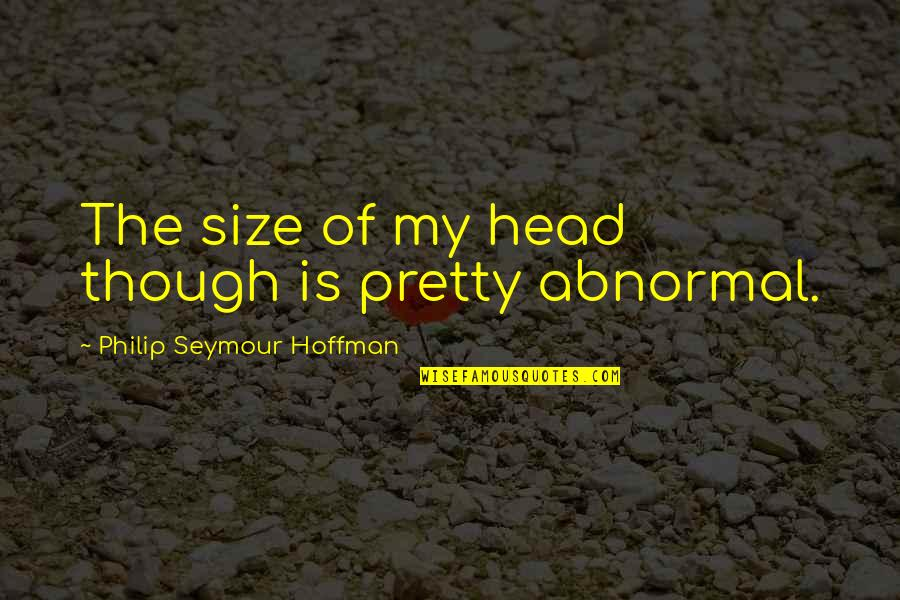 Seymour Hoffman Quotes By Philip Seymour Hoffman: The size of my head though is pretty
