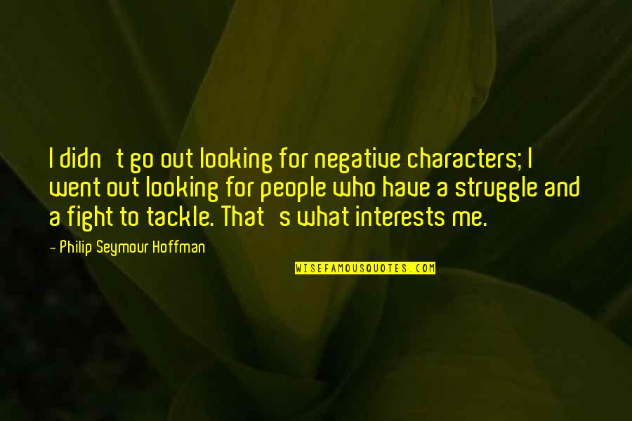 Seymour Hoffman Quotes By Philip Seymour Hoffman: I didn't go out looking for negative characters;