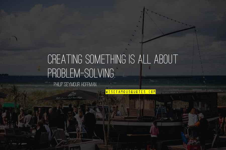Seymour Hoffman Quotes By Philip Seymour Hoffman: Creating something is all about problem-solving.