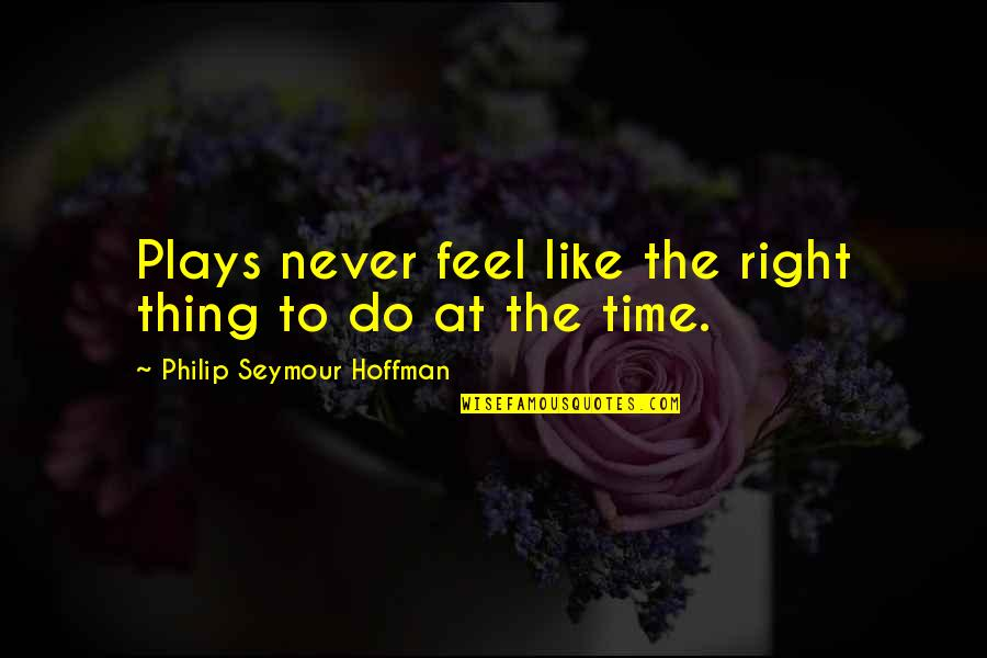 Seymour Hoffman Quotes By Philip Seymour Hoffman: Plays never feel like the right thing to