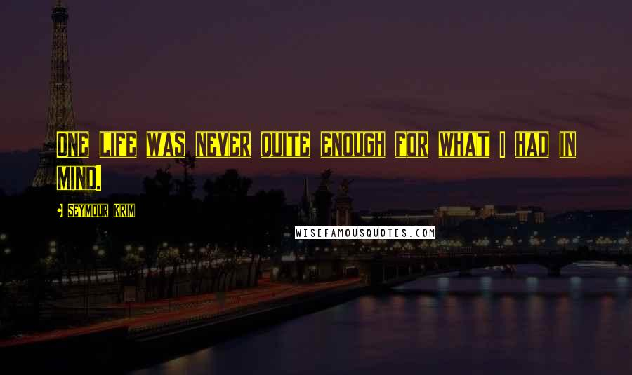 Seymour Krim quotes: One life was never quite enough for what I had in mind.