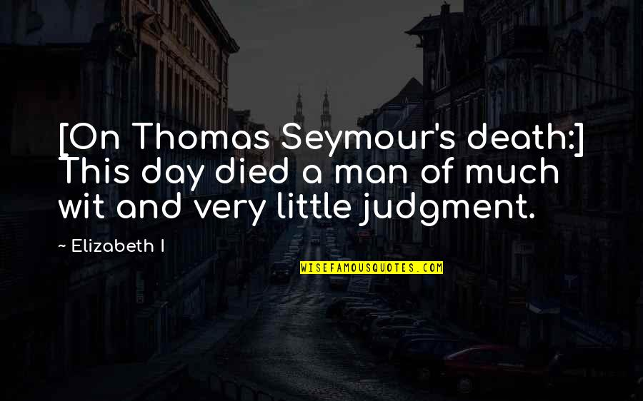 Seymour Quotes By Elizabeth I: [On Thomas Seymour's death:] This day died a