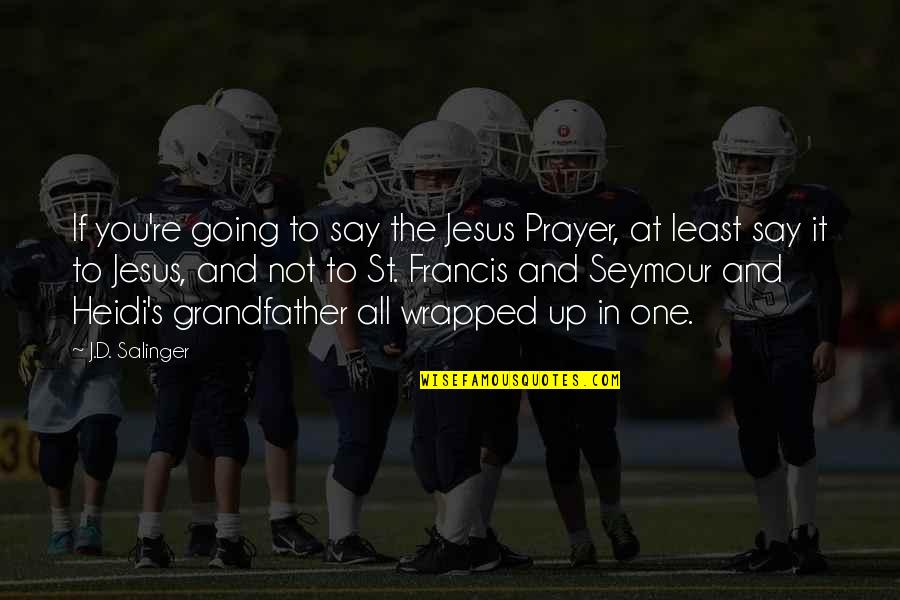 Seymour Quotes By J.D. Salinger: If you're going to say the Jesus Prayer,