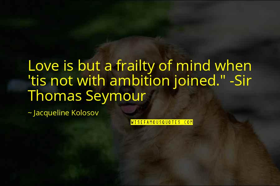 Seymour Quotes By Jacqueline Kolosov: Love is but a frailty of mind when