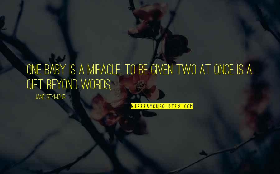 Seymour Quotes By Jane Seymour: One baby is a miracle. To be given