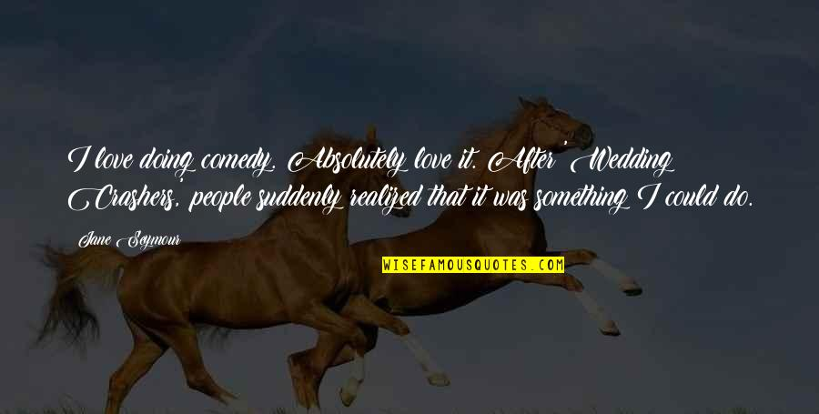 Seymour Quotes By Jane Seymour: I love doing comedy. Absolutely love it. After
