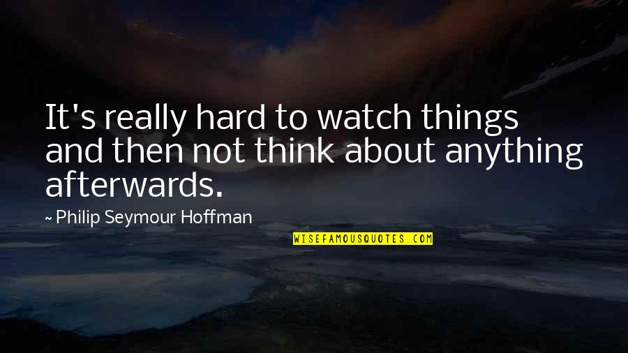 Seymour Quotes By Philip Seymour Hoffman: It's really hard to watch things and then
