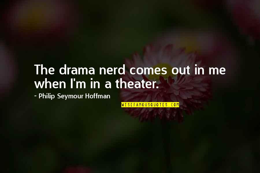 Seymour Quotes By Philip Seymour Hoffman: The drama nerd comes out in me when