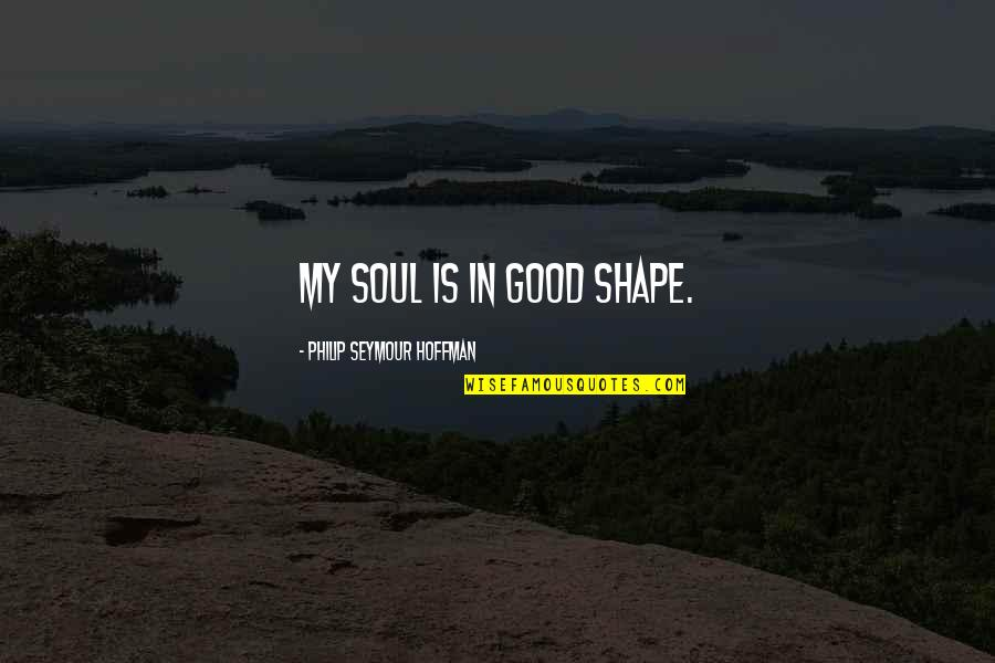 Seymour Quotes By Philip Seymour Hoffman: My soul is in good shape.