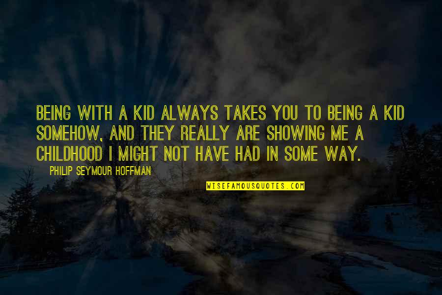 Seymour Quotes By Philip Seymour Hoffman: Being with a kid always takes you to