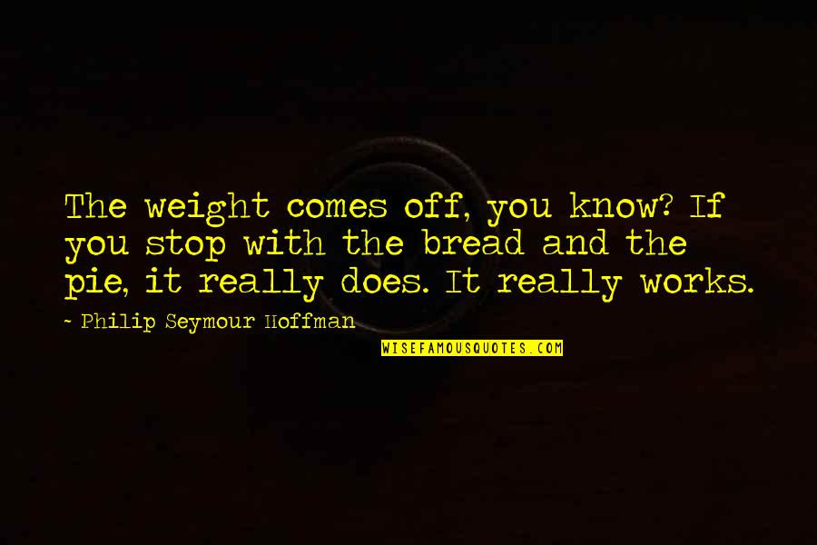 Seymour Quotes By Philip Seymour Hoffman: The weight comes off, you know? If you