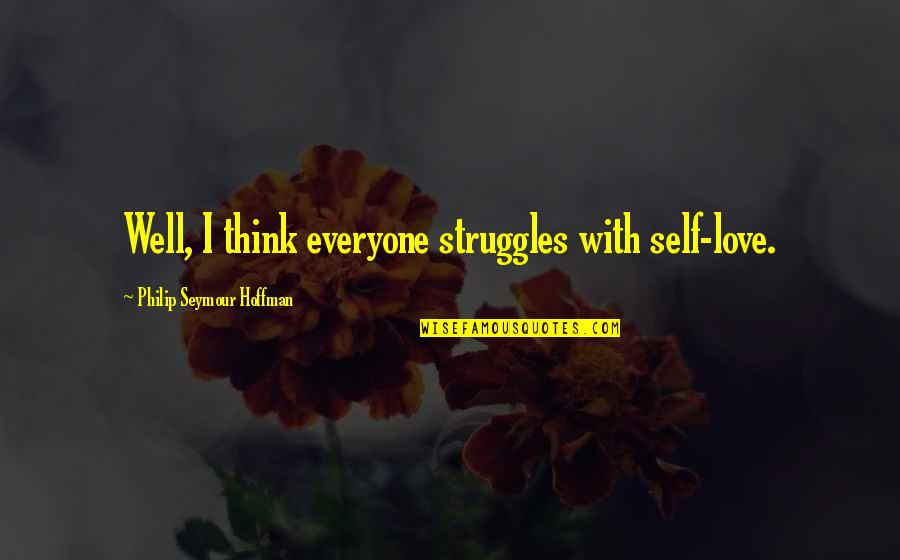 Seymour Quotes By Philip Seymour Hoffman: Well, I think everyone struggles with self-love.