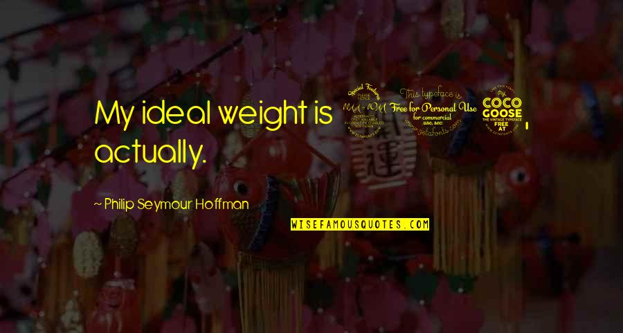 Seymour Quotes By Philip Seymour Hoffman: My ideal weight is 205, actually.