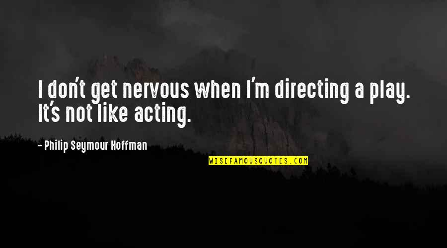 Seymour Quotes By Philip Seymour Hoffman: I don't get nervous when I'm directing a