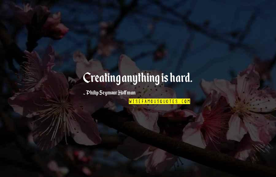 Seymour Quotes By Philip Seymour Hoffman: Creating anything is hard.