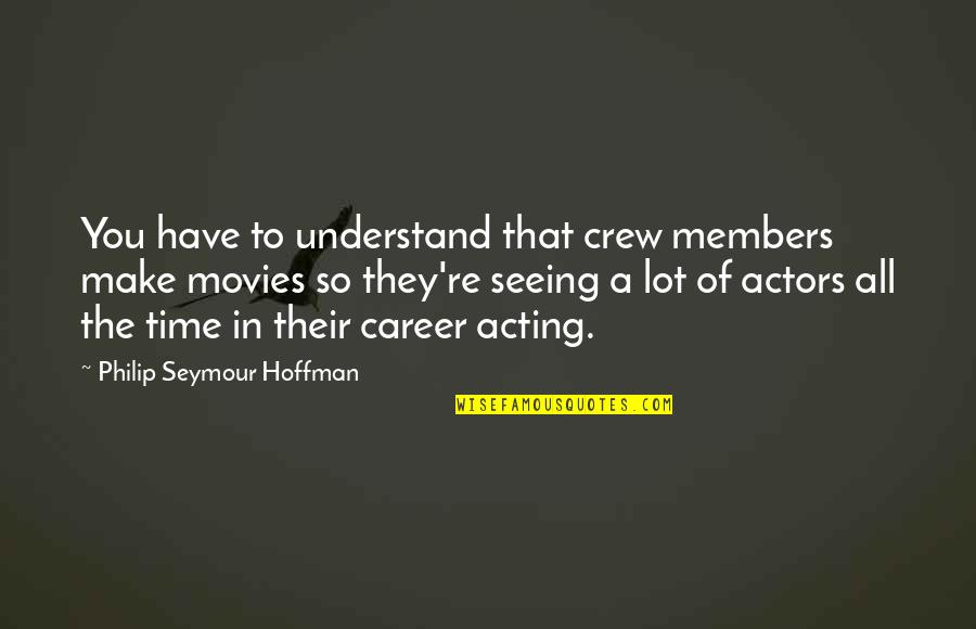 Seymour Quotes By Philip Seymour Hoffman: You have to understand that crew members make