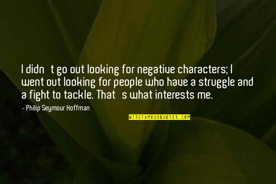Seymour Quotes By Philip Seymour Hoffman: I didn't go out looking for negative characters;