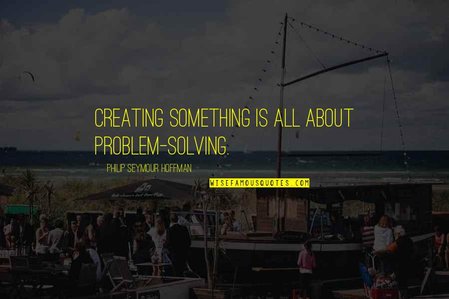 Seymour Quotes By Philip Seymour Hoffman: Creating something is all about problem-solving.
