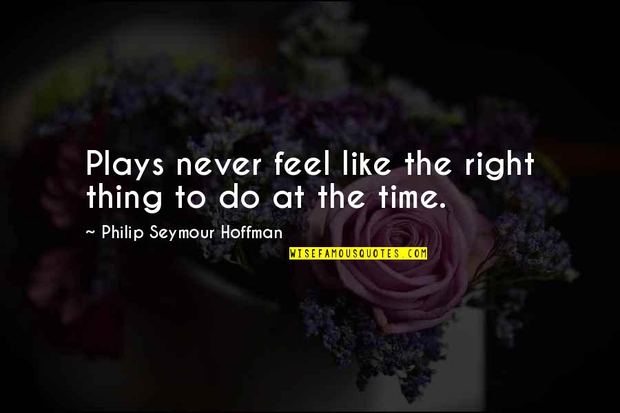 Seymour Quotes By Philip Seymour Hoffman: Plays never feel like the right thing to