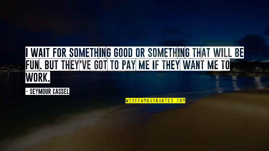 Seymour Quotes By Seymour Cassel: I wait for something good or something that