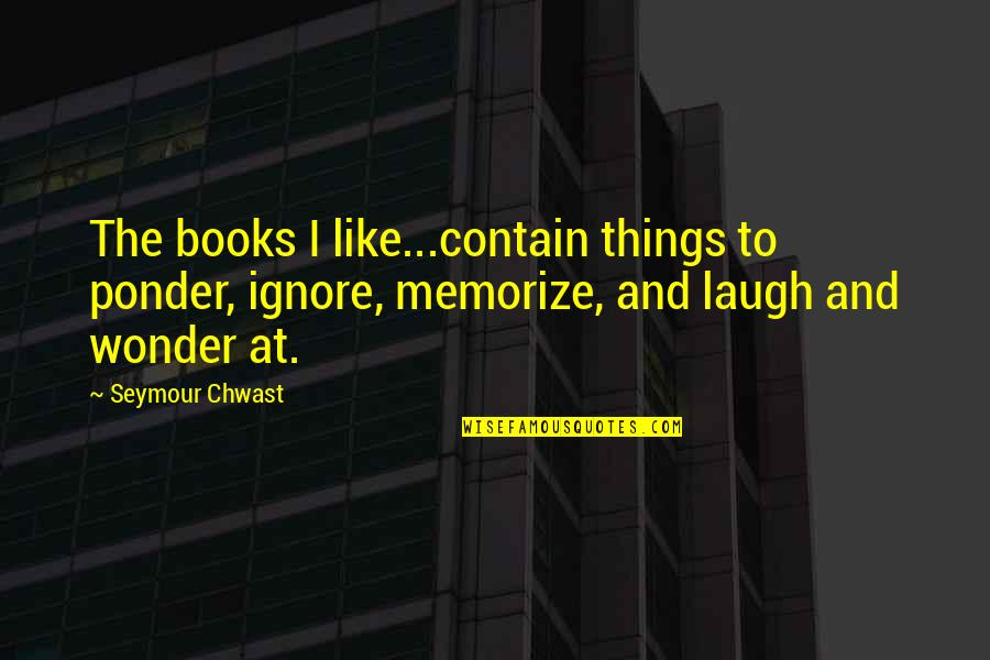 Seymour Quotes By Seymour Chwast: The books I like...contain things to ponder, ignore,