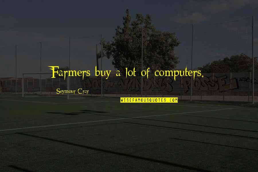 Seymour Quotes By Seymour Cray: Farmers buy a lot of computers.
