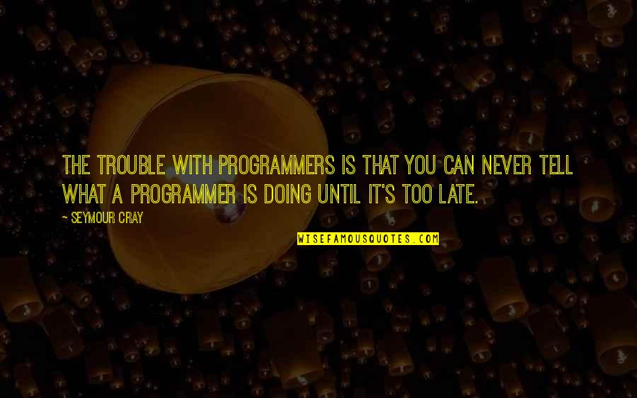 Seymour Quotes By Seymour Cray: The trouble with programmers is that you can