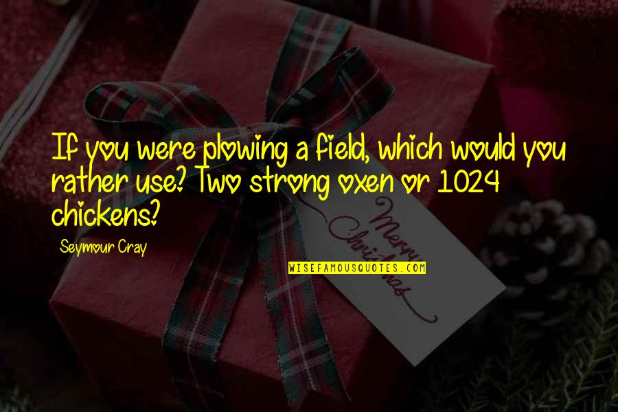 Seymour Quotes By Seymour Cray: If you were plowing a field, which would