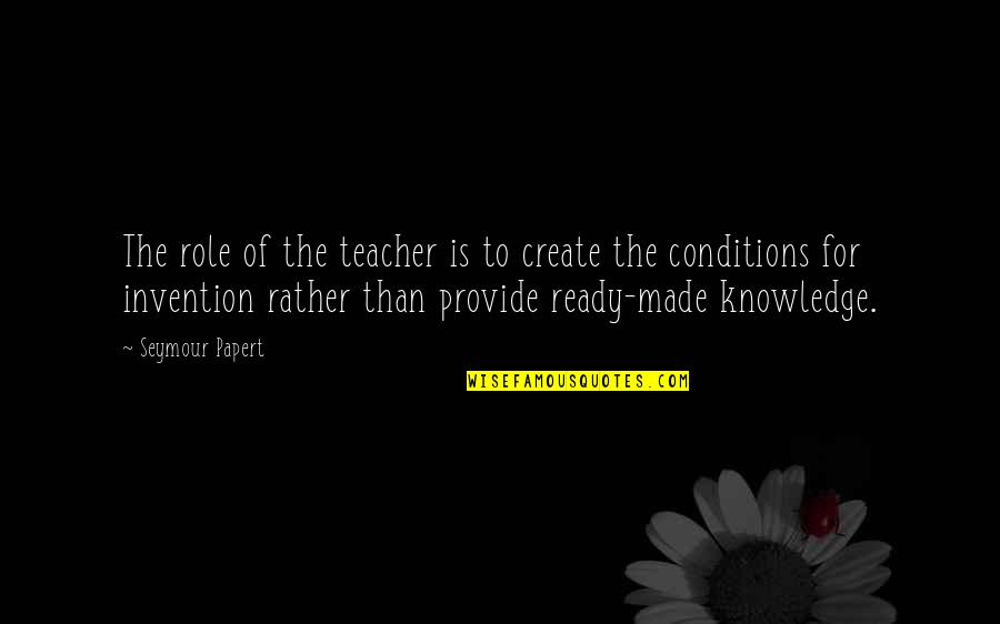 Seymour Quotes By Seymour Papert: The role of the teacher is to create