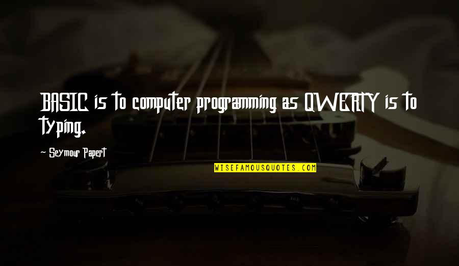 Seymour Quotes By Seymour Papert: BASIC is to computer programming as QWERTY is