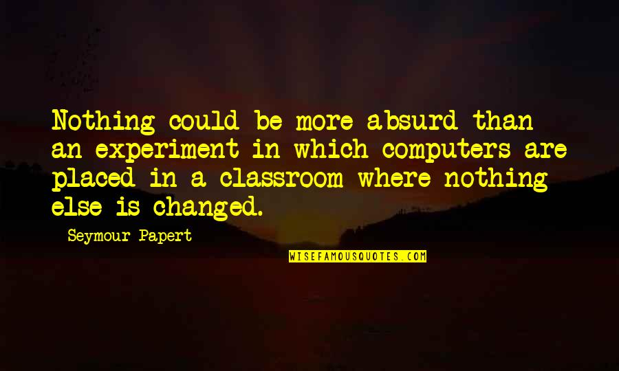 Seymour Quotes By Seymour Papert: Nothing could be more absurd than an experiment